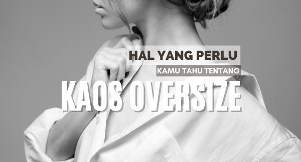Hal Yang Perlu Kamu Tahu Tentang Kaos Oversize
